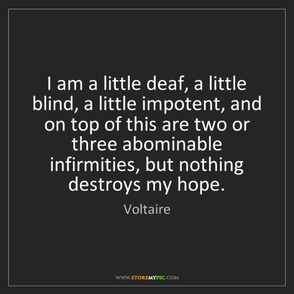 Voltaire: I am a little deaf, a little blind, a little impotent,...