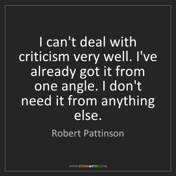Robert Pattinson: I can't deal with criticism very well. I've already got...