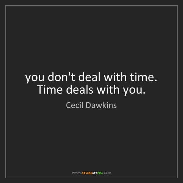 Cecil Dawkins: you don't deal with time. Time deals with you.