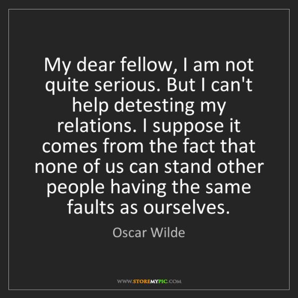 Oscar Wilde: My dear fellow, I am not quite serious. But I can't help...