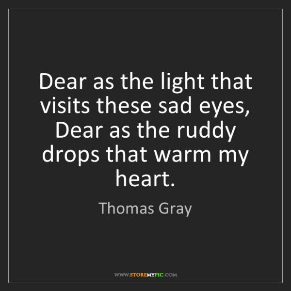 Thomas Gray: Dear as the light that visits these sad eyes,  Dear as...