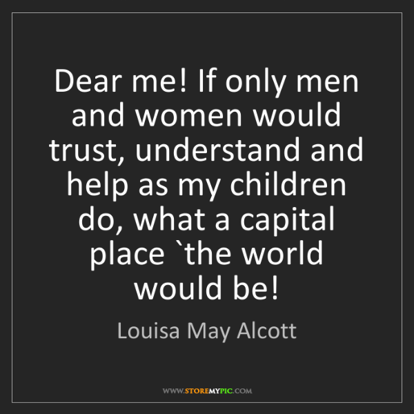"""""""Dear me! If only men and women would trust, understand and help as my children do, what a capital place `the world would be!"""" - Louisa May Alcott""""Dear me! If only men and women would trust, understand and help as my children do, what a capital place `the world would be!"""" - Louisa May Alcott, Quotes And Thoughts's images"""