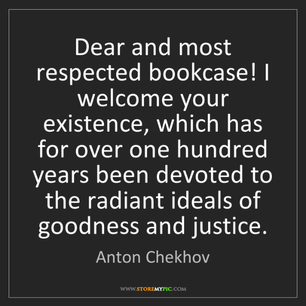 Anton Chekhov: Dear and most respected bookcase! I welcome your existence,...