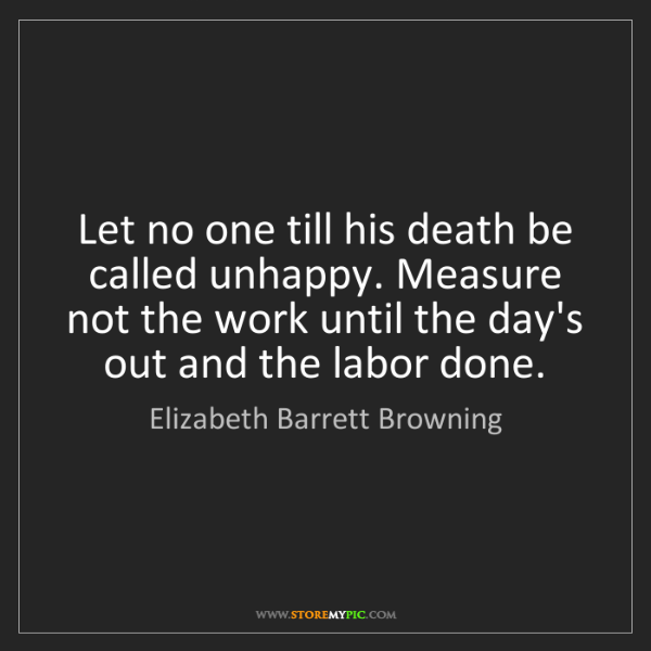 Elizabeth Barrett Browning: Let no one till his death be called unhappy. Measure...