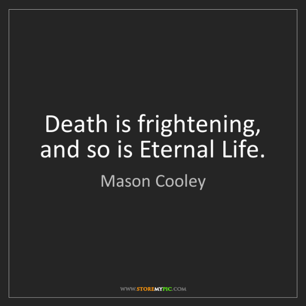 Mason Cooley: Death is frightening, and so is Eternal Life.