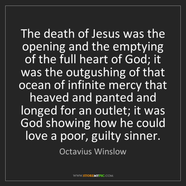 Octavius Winslow: The death of Jesus was the opening and the emptying of...