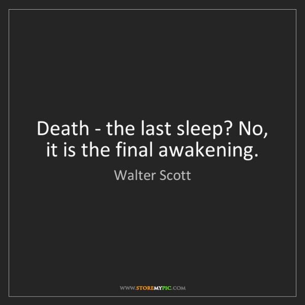 Walter Scott: Death - the last sleep? No, it is the final awakening.