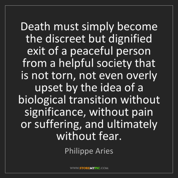 Philippe Aries: Death must simply become the discreet but dignified exit...