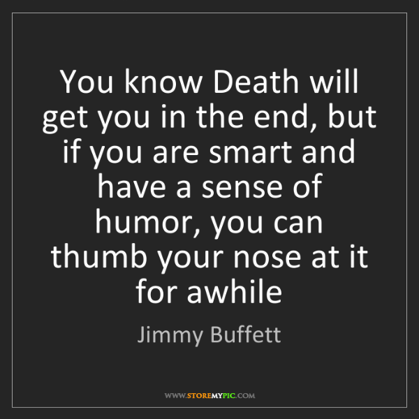 Jimmy Buffett: You know Death will get you in the end, but if you are...