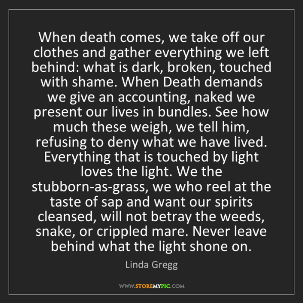 Linda Gregg: When death comes, we take off our clothes and gather...