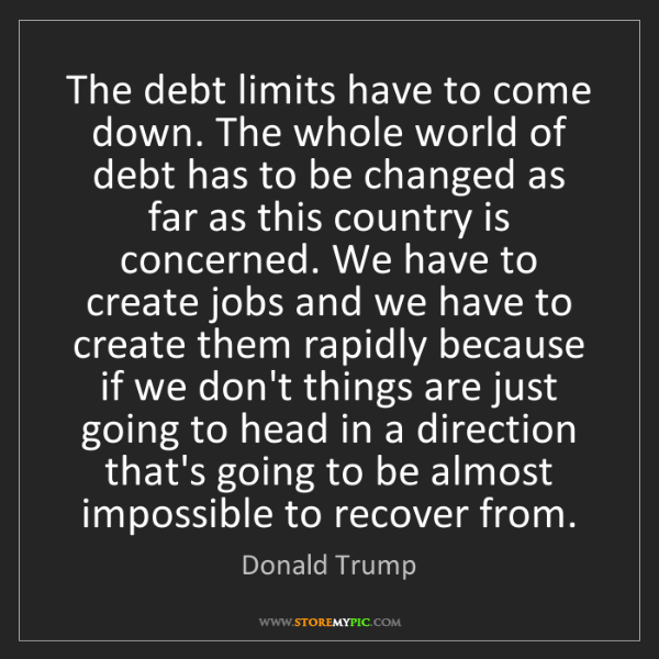 Donald Trump: The debt limits have to come down. The whole world of...