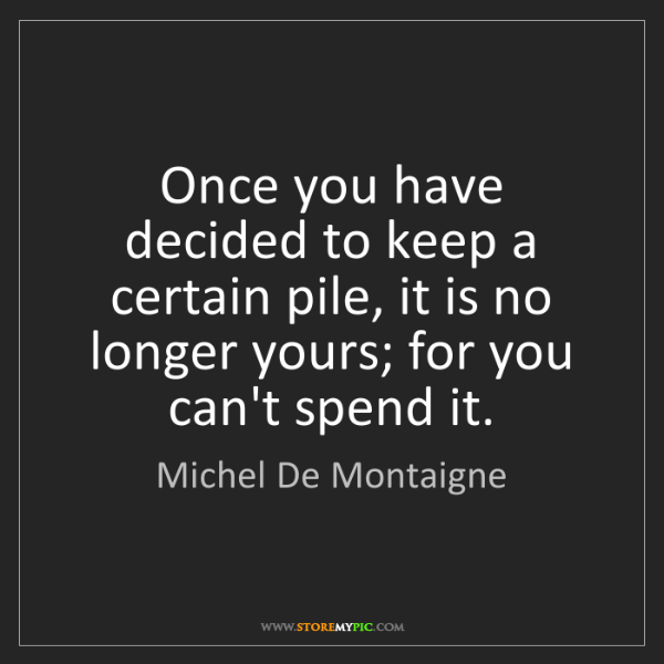 Michel De Montaigne: Once you have decided to keep a certain pile, it is no...