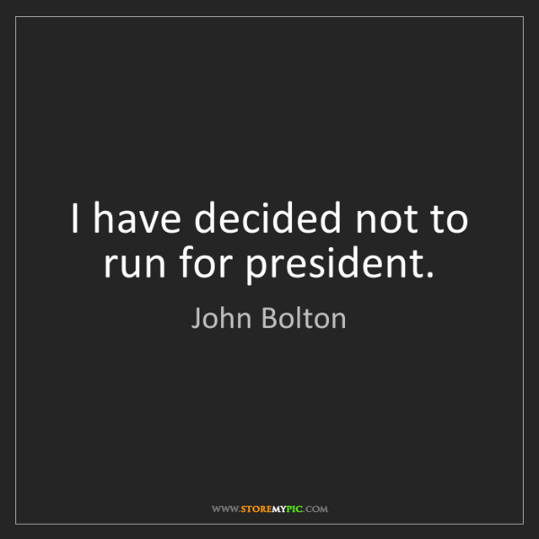 John Bolton: I have decided not to run for president.