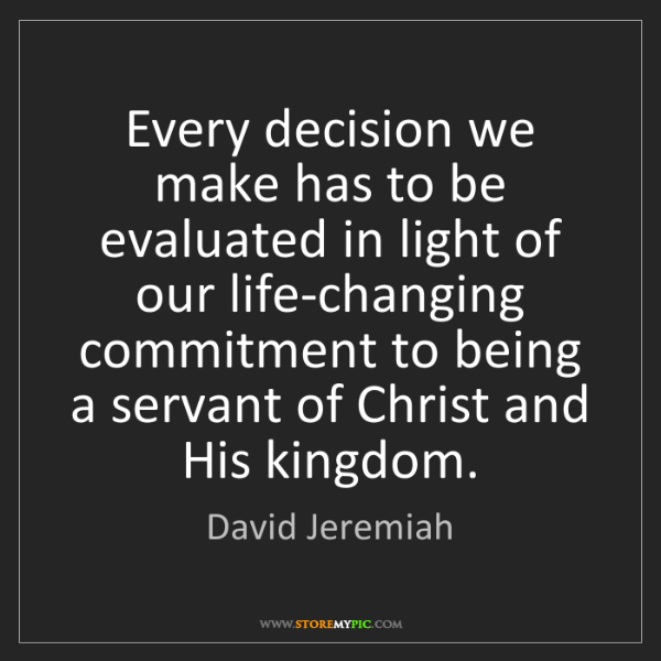 David Jeremiah: Every decision we make has to be evaluated in light of...