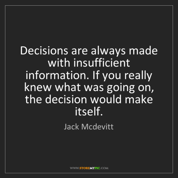 Jack Mcdevitt: Decisions are always made with insufficient information....