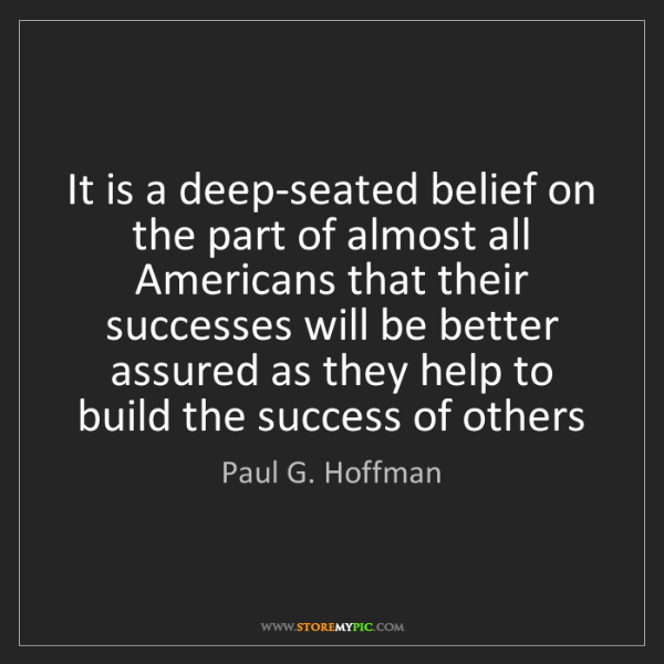 Paul G. Hoffman: It is a deep-seated belief on the part of almost all...
