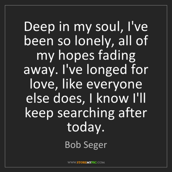 Bob Seger: Deep in my soul, I've been so lonely, all of my hopes...