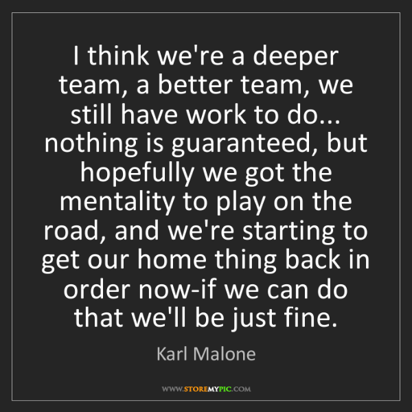 Karl Malone: I think we're a deeper team, a better team, we still...