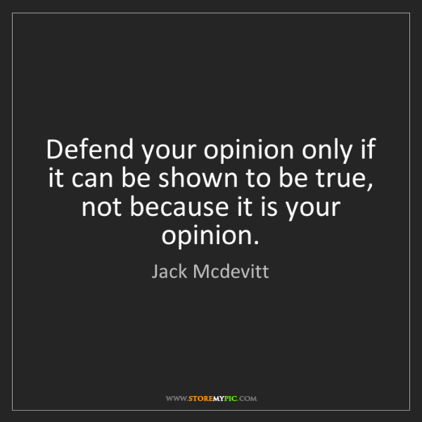 Jack Mcdevitt: Defend your opinion only if it can be shown to be true,...