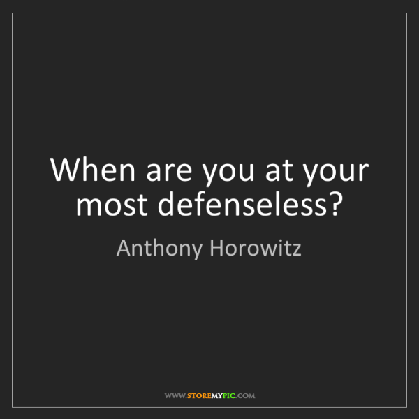 Anthony Horowitz: When are you at your most defenseless?