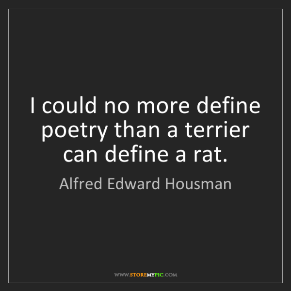 Alfred Edward Housman: I could no more define poetry than a terrier can define...