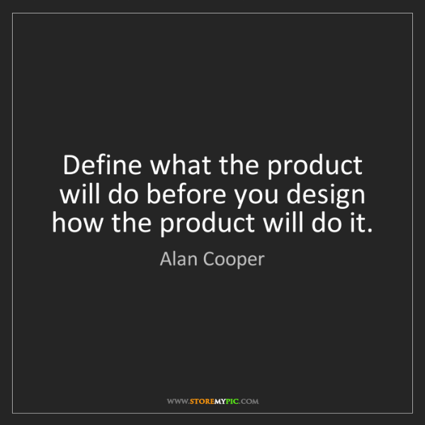 Alan Cooper: Define what the product will do before you design how...