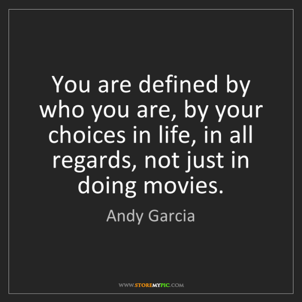 Andy Garcia: You are defined by who you are, by your choices in life,...