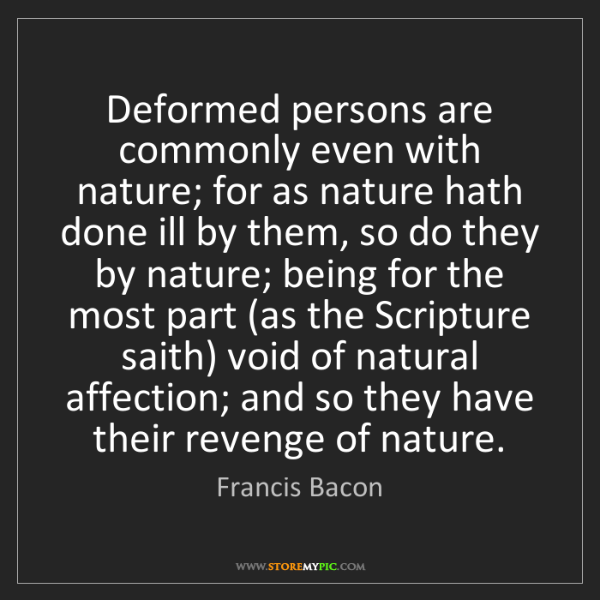 Francis Bacon: Deformed persons are commonly even with nature; for as...