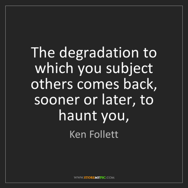 Ken Follett: The degradation to which you subject others comes back,...
