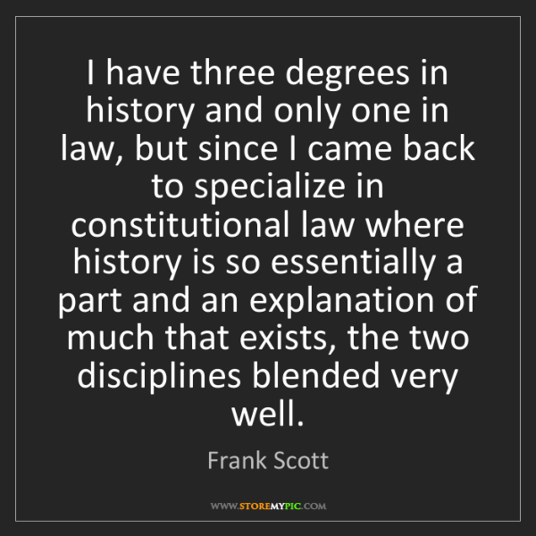 Frank Scott: I have three degrees in history and only one in law,...