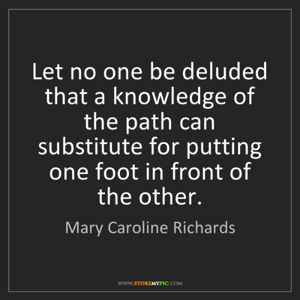 Mary Caroline Richards: Let no one be deluded that a knowledge of the path can...