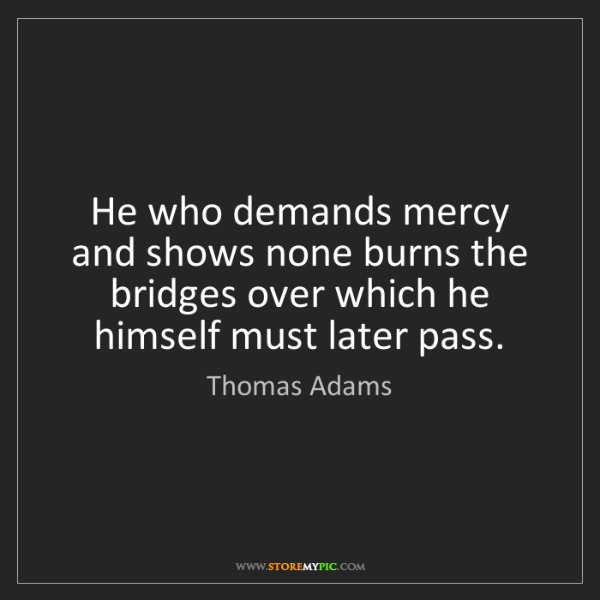 Thomas Adams: He who demands mercy and shows none burns the bridges...
