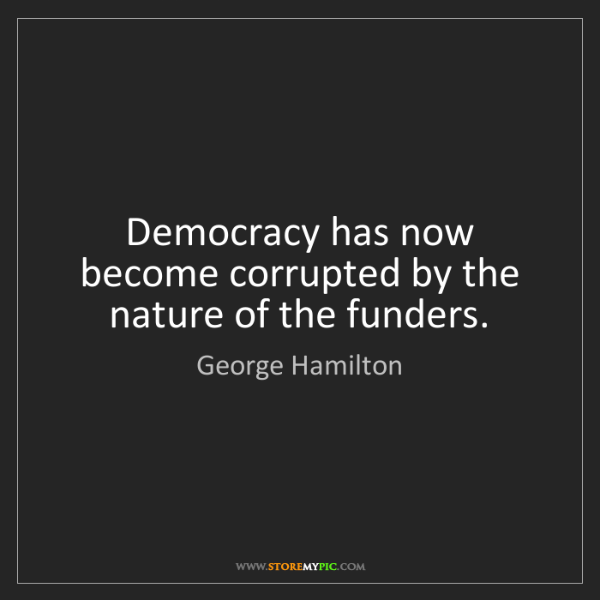George Hamilton: Democracy has now become corrupted by the nature of the...