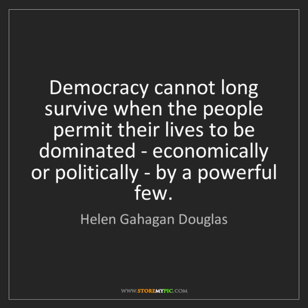 Helen Gahagan Douglas: Democracy cannot long survive when the people permit...