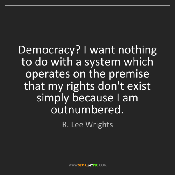 R. Lee Wrights: Democracy? I want nothing to do with a system which operates...
