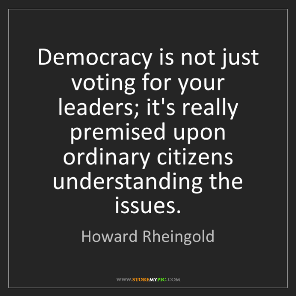 Howard Rheingold: Democracy is not just voting for your leaders; it's really...