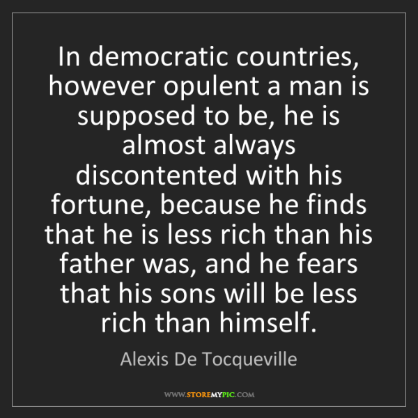 Alexis De Tocqueville: In democratic countries, however opulent a man is supposed...
