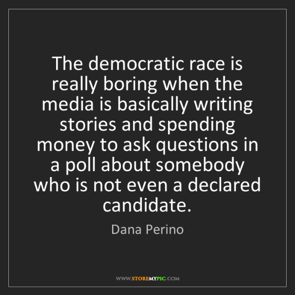 Dana Perino: The democratic race is really boring when the media is...