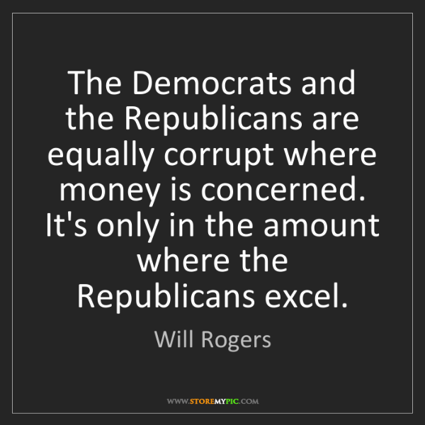 Will Rogers: The Democrats and the Republicans are equally corrupt...