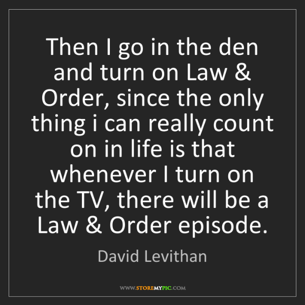 David Levithan: Then I go in the den and turn on Law & Order, since the...