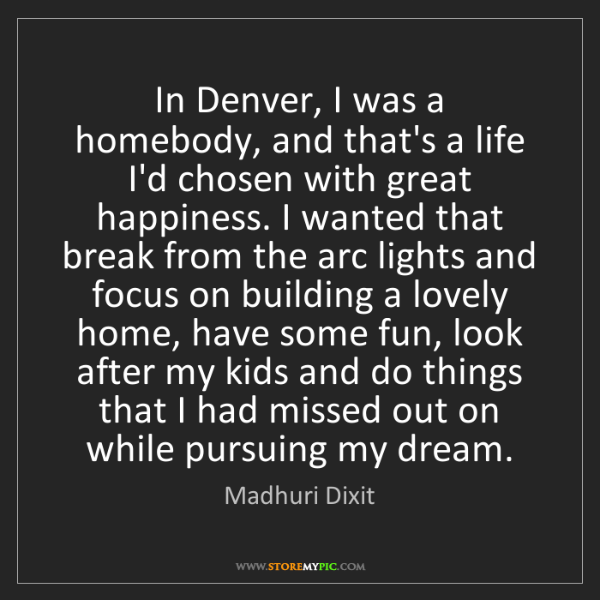 Madhuri Dixit: In Denver, I was a homebody, and that's a life I'd chosen...