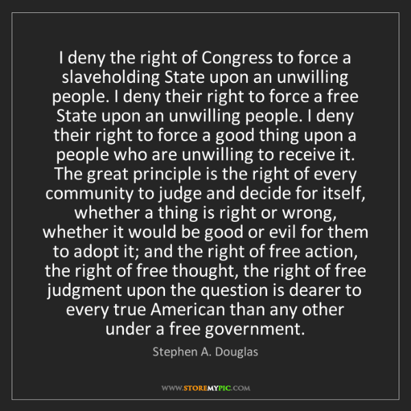 Stephen A. Douglas: I deny the right of Congress to force a slaveholding...