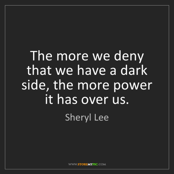 Sheryl Lee: The more we deny that we have a dark side, the more power...