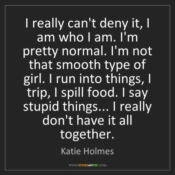 Katie Holmes: I really can't deny it, I am who I am. I'm pretty normal....