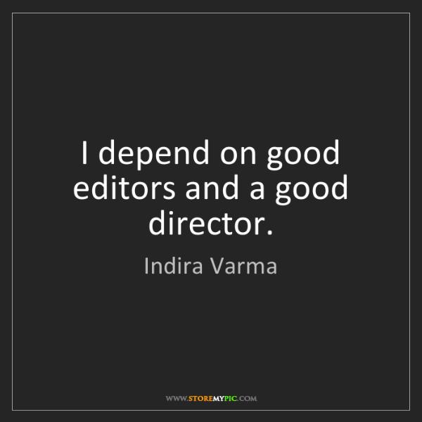 Indira Varma: I depend on good editors and a good director.