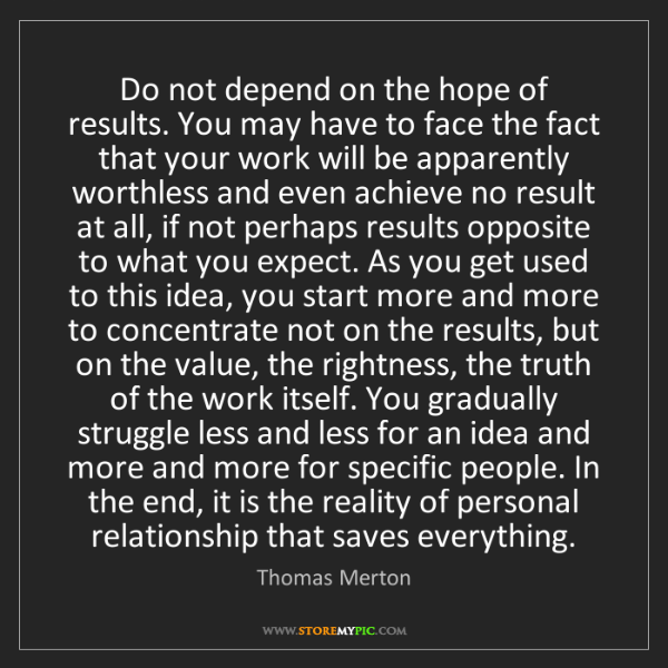 Thomas Merton: Do not depend on the hope of results. You may have to...
