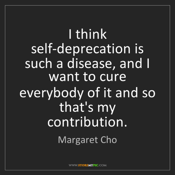 Margaret Cho: I think self-deprecation is such a disease, and I want...