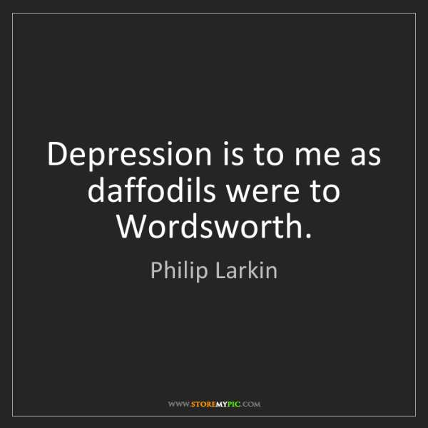 Philip Larkin: Depression is to me as daffodils were to Wordsworth.