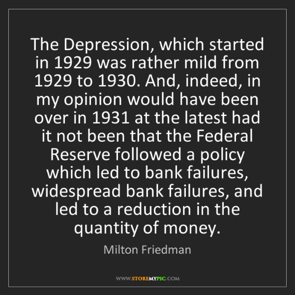 Milton Friedman: The Depression, which started in 1929 was rather mild...