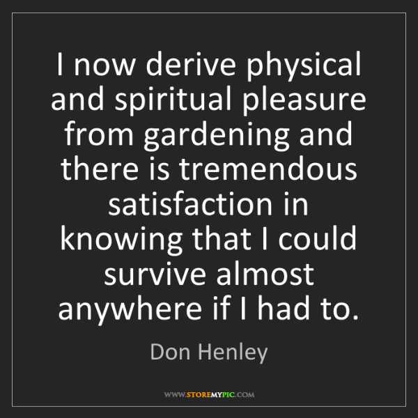 Don Henley: I now derive physical and spiritual pleasure from gardening...